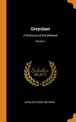Greyslaer: A Romance of the Mohawk; Volume 1 - Hoffman, Charles Fenno