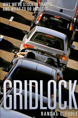 Gridlock: Why We're Stuck in Traffic and What to Do about It - O'Toole, Randal