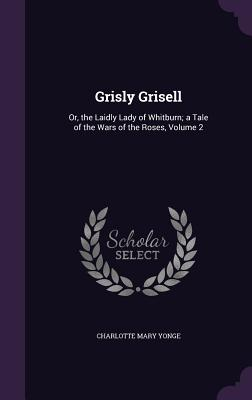 Grisly Grisell: Or, the Laidly Lady of Whitburn; A Tale of the Wars of the Roses, Volume 2 - Yonge, Charlotte Mary