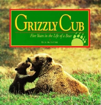 Grizzly Cub: Five Years in the Life of a Bear - McIntyre, Rick