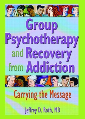 Group Psychotherapy and Recovery from Addiction: Carrying the Message - Roth, Jeffrey D