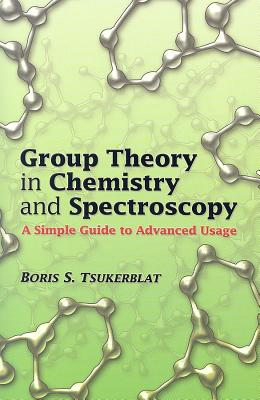 Group Theory in Chemistry and Spectroscopy: A Simple Guide to Advanced Usage - Tsukerblat, Boris S