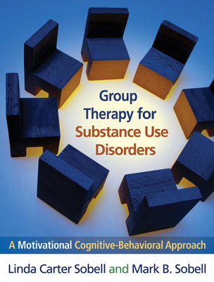 Group Therapy for Substance Use Disorders: A Motivational Cognitive-Behavioral Approach - Sobell, Linda Carter, PhD, Abpp, and Sobell, Mark B, PhD, Abpp