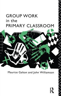Group Work in the Primary Classroom - Galton, Maurice