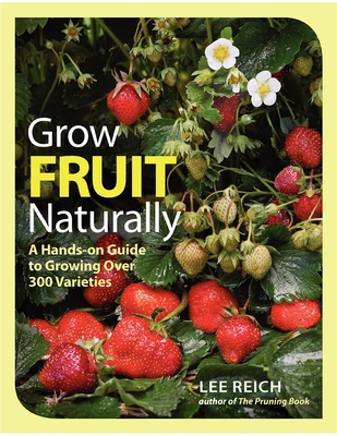 Grow Fruit Naturally: A Hands-on Guide to Growing Over 300 Varieties - Reich, Lee