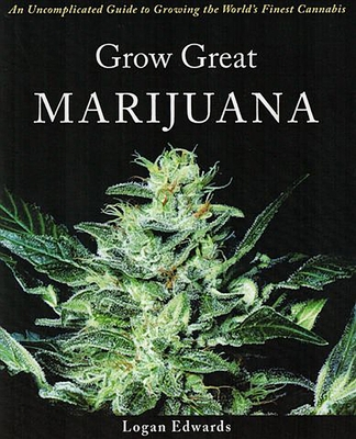 Grow Great Marijuana: An Uncomplicated Guide to Growing the World's Finest Cannabis - Edwards, Logan