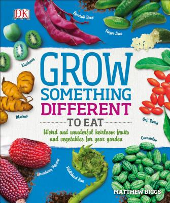 Grow Something Different to Eat: Weird and Wonderful Heirloom Fruits and Vegetables for Your Garden - Biggs, Matthew