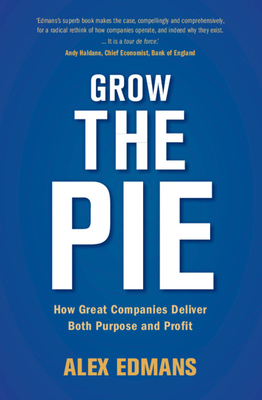 Grow the Pie: How Great Companies Deliver Both Purpose and Profit - Edmans, Alex