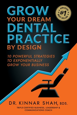Grow Your Dream Dental Practice By Design: 10 Powerful Strategies to Exponentially Grow Your Business - Shah, Kinnar