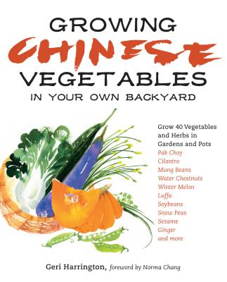 Growing Chinese Vegetables in Your Own Backyard: Grow 40 Vegetables and Herbs in Gardens and Pots - Harrington, Geri