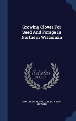 Growing Clover for Seed and Forage in Northern Wisconsin - Moore, Ransom Asa, and Edmond Joseph Delwiche (Creator)