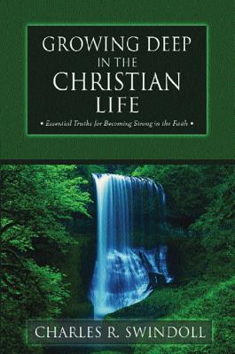 Growing Deep in the Christian Life: Essential Truths for Becoming Strong in the Faith - Swindoll, Charles R, Dr.