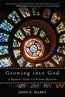 Growing Into God: A Beginner's Guide to Christian Mysticism - Mabry, John R, Rev., PhD