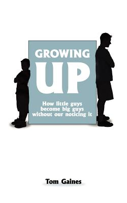 Growing Up: How little guys become big guys without our noticing it - Gaines, Tom
