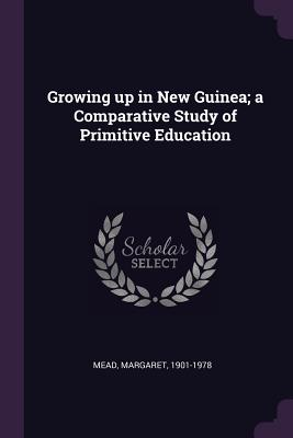 Growing up in New Guinea; a Comparative Study of Primitive Education - Mead, Margaret