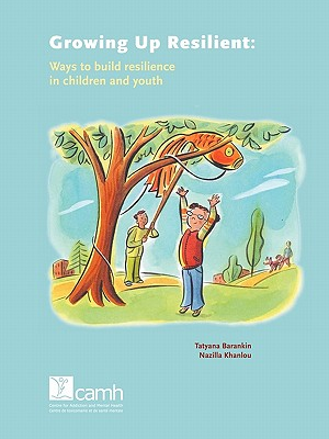 Growing Up Resilient: Ways to Build Resilience in Children and Youth - Barankin, Tatyana, and Khanlou, Nazilla