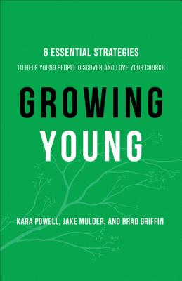 Growing Young: Six Essential Strategies to Help Young People Discover and Love Your Church - Powell, Kara, Ph.D., and Mulder, Jake, and Griffin, Brad