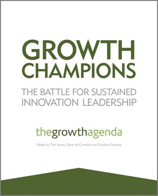 Growth Champions - the Battle for Sustained Innovation Leadership - The Growth Agenda (Editor), and Jones, Tim (Editor), and McCormick, Dave (Editor)