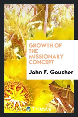Growth of the Missionary Concept - Goucher, John F