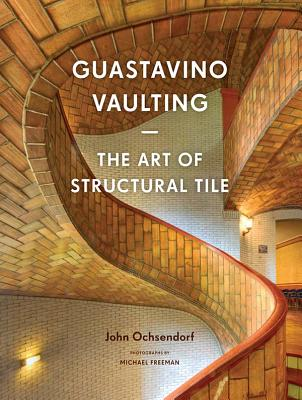 Guastavino Vaulting: The Art of Structural Tile - Ochsendorf, John, and Freeman, Michael (Photographer)