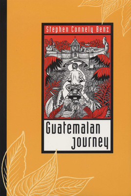 Guatemalan Journey - Benz, Stephen Connely