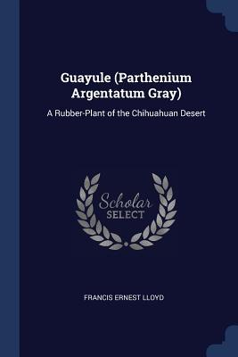 Guayule (Parthenium Argentatum Gray): A Rubber-Plant of the Chihuahuan Desert - Lloyd, Francis Ernest