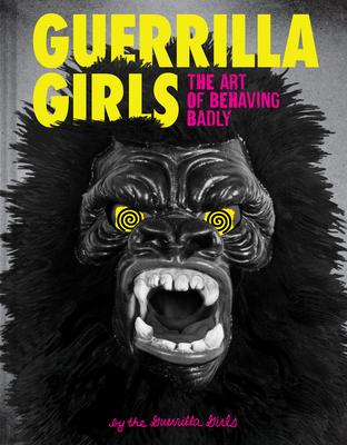 Guerrilla Girls: The Art of Behaving Badly - Guerrilla Girls