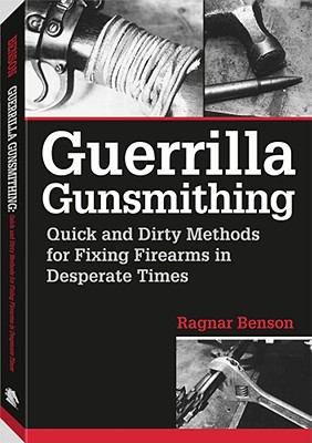 Guerrilla Gunsmithing: Quick and Dirty Methods for Fixing Firearms in Desperate Times - Benson, Ragnar