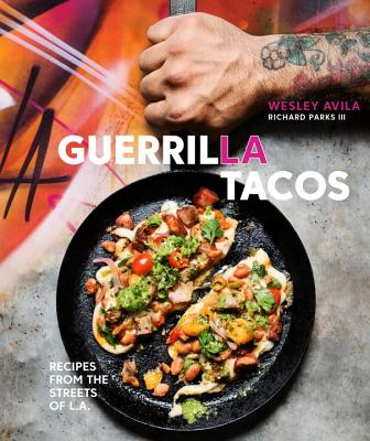 Guerrilla Tacos: Recipes from the Streets of L.A. [a Cookbook] - Avila, Wesley, and Parks, Richard