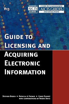 Guide to Licensing and Acquiring Electronic Information - Bosch, Stephen, and Promis, Patricia A, and Sugnet, Chris