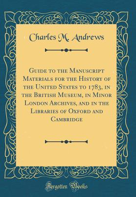 Guide to the Manuscript Materials for the History of the United States to 1783, in the British Museum, in Minor London Archives, and in the Libraries of Oxford and Cambridge (Classic Reprint) - Andrews, Charles M