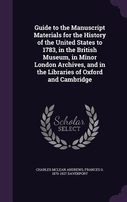Guide to the Manuscript Materials for the History of the United States to 1783, in the British Museum, in Minor London Archives, and in the Libraries of Oxford and Cambridge - Andrews, Charles McLean, and Davenport, Frances G 1870-1927
