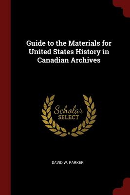 Guide to the Materials for United States History in Canadian Archives - Parker, David W