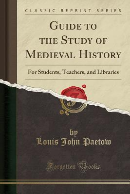 Guide to the Study of Medieval History: For Students, Teachers, and Libraries (Classic Reprint) - Paetow, Louis John