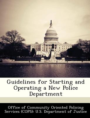 Guidelines for Starting and Operating a New Police Department - Office of Community Oriented Policing Se (Creator)