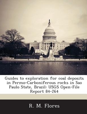 Guides to Exploration for Coal Deposits in Permo-Carboniferous Rocks in Sao Paulo State, Brazil: Usgs Open-File Report 84-264 - Flores, R M