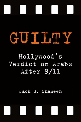 Guilty: Hollywood's Verdict on Arabs After 9/11 - Shaheen, Jack G