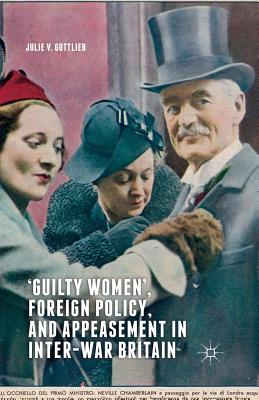 'Guilty Women', Foreign Policy, and Appeasement in Inter-War Britain - Gottlieb, Julie V
