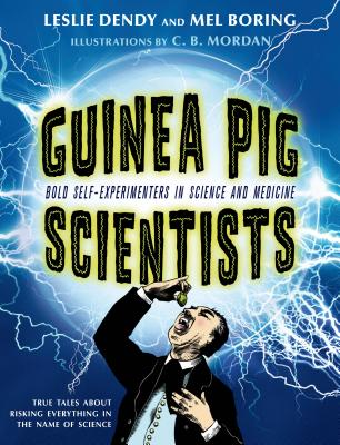 Guinea Pig Scientists: Bold Self-Experimenters in Science and Medicine - Boring, Mel, and Dendy, Leslie