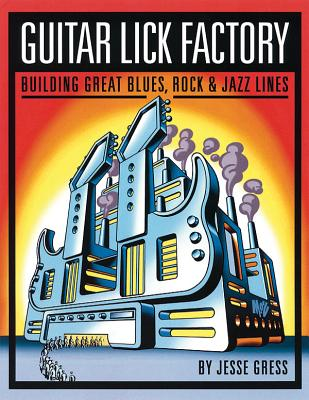 Guitar Lick Factory: Building Great Blues, Rock and Jazz Lines - Gress, Jesse, and Grass, Jesse