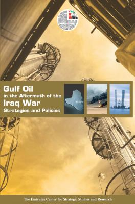Gulf Oil in the Aftermath of the Iraq War: Strategies and Policies - Emirates Center for Strategic Studies and Research (Editor)