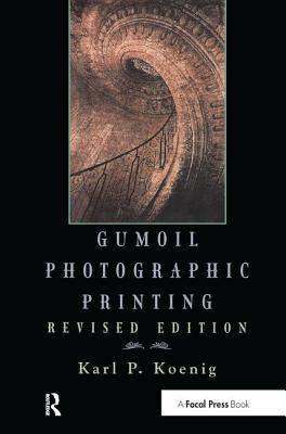 Gumoil Photographic Printing, Revised Edition - Koenig, Karl