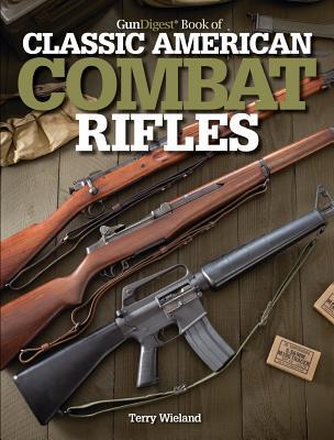 Gun Digest Book of Classic American Combat Rifles - Wieland, Terry