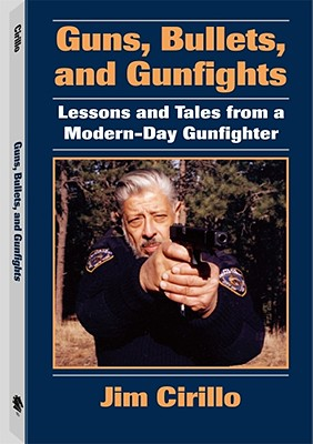 Guns, Bullets, and Gunfights: Lessons and Tales from a Modern-Day Gunfighter - Cirillo, Jim