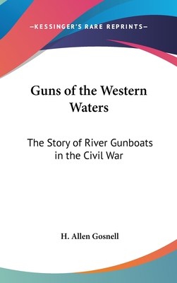 Guns of the Western Waters: The Story of River Gunboats in the Civil War - Gosnell, H Allen