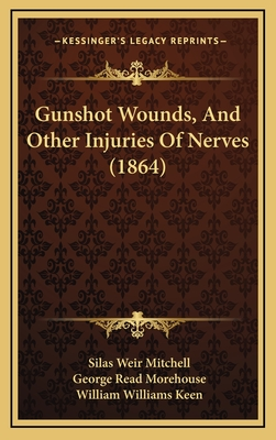 Gunshot Wounds, and Other Injuries of Nerves (1864) - Mitchell, Silas Weir, and Morehouse, George Read, and Keen, William Williams
