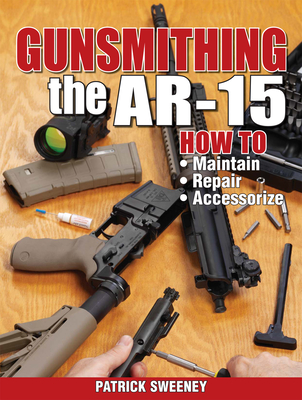 Gunsmithing the AR-15: How to Maintain, Repair, Accessorize - Sweeney, Patrick