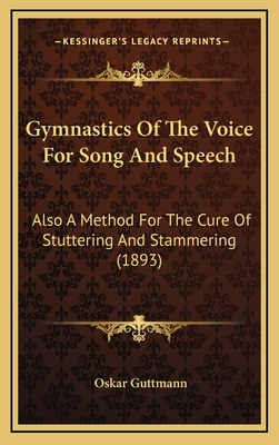 Gymnastics of the Voice for Song and Speech: Also a Method for the Cure of Stuttering and Stammering (1893) - Guttmann, Oskar