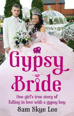 Gypsy Bride: One girl's true story of falling in love with a gypsy boy - Lee, Sam Skye