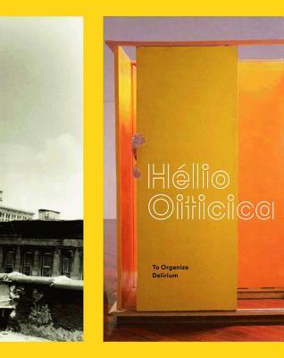 Hélio Oiticica: To Organize Delirium - Zelevansky, Lynn, and Sussman, Elisabeth, and Rondeau, James